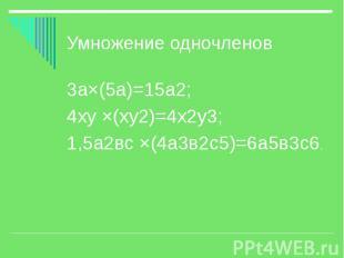 Умножение одночленов 3а×(5а)=15а2; 4ху ×(ху2)=4х2у3; 1,5а2вс ×(4а3в2с5)=6а5в3с6.