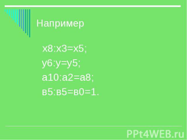 Например х8:х3=х5; у6:у=у5; а10:а2=а8; в5:в5=в0=1.