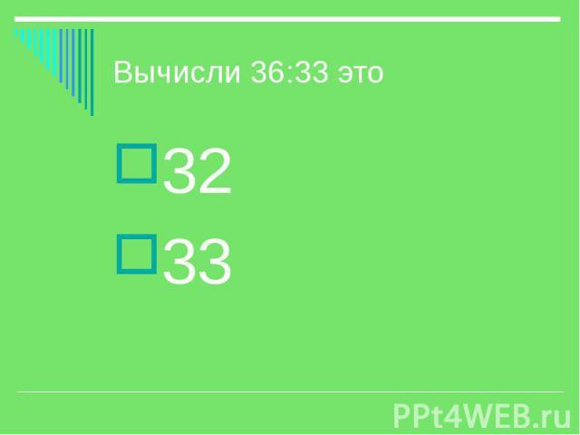 Вычисли 36:33 это 32 33