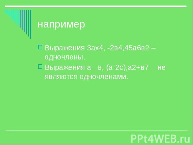 например Выражения 3ах4, -2в4,45а6в2 – одночлены. Выражения а - в, (а-2с),а2+в7 - не являются одночленами.