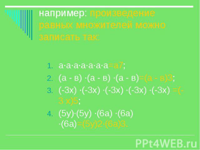 например: произведение равных множителей можно записать так: а·а·а·а·а·а·а=а7; (а - в) ·(а - в) ·(а - в)=(а - в)3; (-3х) ·(-3х) ·(-3х) ·(-3х) ·(-3х) =(-3 х)5; (5у)·(5у) ·(6а) ·(6а) ·(6а)=(5у)2·(6а)3.