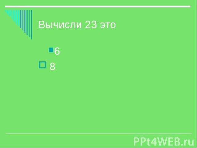 Вычисли 23 это 6 8