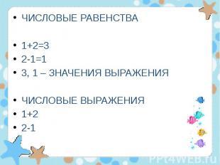 ЧИСЛОВЫЕ РАВЕНСТВА ЧИСЛОВЫЕ РАВЕНСТВА 1+2=3 2-1=1 3, 1 – ЗНАЧЕНИЯ ВЫРАЖЕНИЯ ЧИСЛ