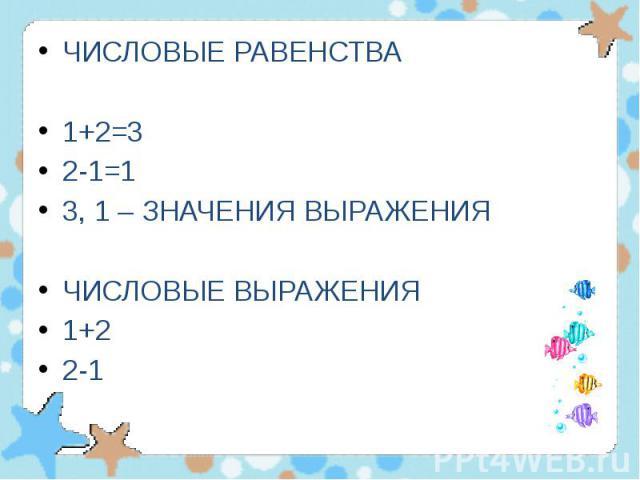 ЧИСЛОВЫЕ РАВЕНСТВА ЧИСЛОВЫЕ РАВЕНСТВА 1+2=3 2-1=1 3, 1 – ЗНАЧЕНИЯ ВЫРАЖЕНИЯ ЧИСЛОВЫЕ ВЫРАЖЕНИЯ 1+2 2-1