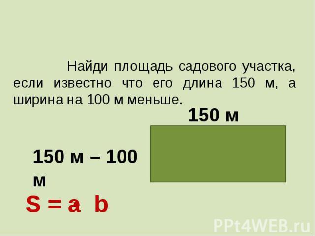 Найди площадь садового участка, если известно что его длина 150 м, а ширина на 100 м меньше.