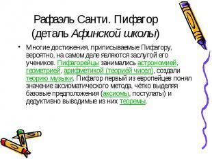 Рафаэль Санти. Пифагор (деталь Афинской школы) Многие достижения, приписываемые
