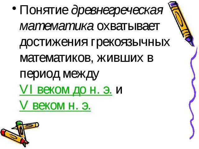 Понятие древнегреческая математика охватывает достижения грекоязычных математиков, живших в период между VI веком до н.э. и V веком н.э. Понятие древнегреческая математика охватывает достижения грекоязычных математиков, живших в период м…