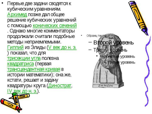 Первые две задачи сводятся к кубическим уравнениям. Архимед позже дал общее решение кубических уравнений с помощью конических сечений. Однако многие комментаторы продолжали считали подобные методы неприемлемыми. Гиппий из Элиды (V век дон.&nbs…