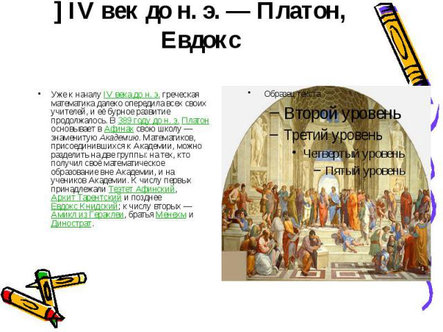 ] IV век до н.э.— Платон, Евдокс Уже к началу IV века дон.э. греческая математика далеко опередила всех своих учителей, и её бурное развитие продолжалось. В 389 году дон.э. Платон основывает в Афинах свою школу&nb…