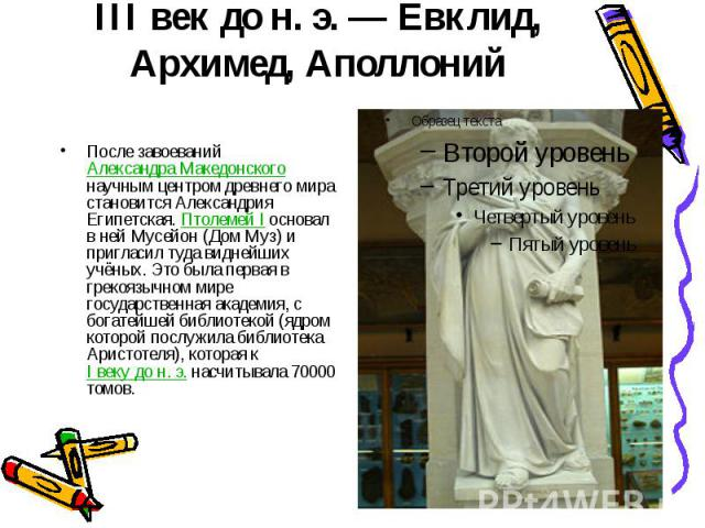 III век до н.э.— Евклид, Архимед, Аполлоний После завоеваний Александра Македонского научным центром древнего мира становится Александрия Египетская. Птолемей I основал в ней Мусейон (Дом Муз) и пригласил туда виднейших учёных. Это была …