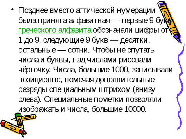 Позднее вместо аттической нумерации была принята алфавитная— первые 9 букв греческого алфавита обозначали цифры от 1 до 9, следующие 9 букв— десятки, остальные— сотни. Чтобы не спутать числа и буквы, над числами рисовали чёрточку. …