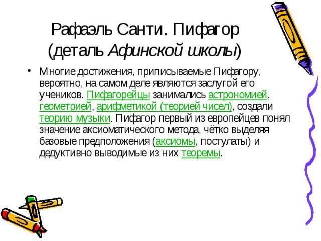 Рафаэль Санти. Пифагор (деталь Афинской школы) Многие достижения, приписываемые Пифагору, вероятно, на самом деле являются заслугой его учеников. Пифагорейцы занимались астрономией, геометрией, арифметикой (теорией чисел), создали теорию музыки. Пиф…