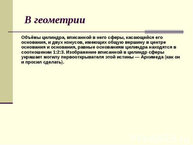 В геометрии Объёмы цилиндра, вписанной в него сферы, касающейся его основания, и двух конусов, имеющих общую вершину в центре основания и основания, равные основаниям цилиндра находятся в соотношении 1:2:3. Изображение вписанной в цилиндр сферы укра…
