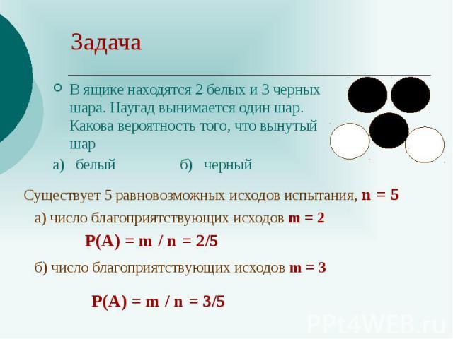 Задача В ящике находятся 2 белых и 3 черных шара. Наугад вынимается один шар. Какова вероятность того, что вынутый шар а) белый б) черный