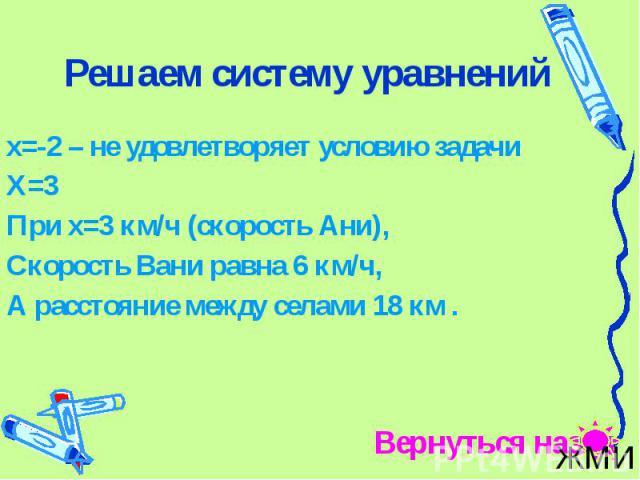 Решаем систему уравнений х=-2 – не удовлетворяет условию задачи Х=3 При х=3 км/ч (скорость Ани), Скорость Вани равна 6 км/ч, А расстояние между селами 18 км .