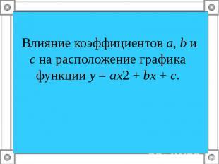 Влияние коэффициентов а, b и с на расположение графика функции у = ах2 + bх + с.