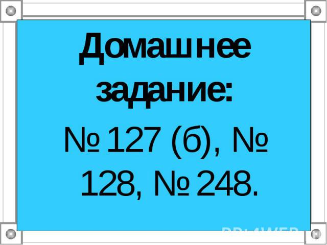Домашнее задание: Домашнее задание: № 127 (б), № 128, № 248.