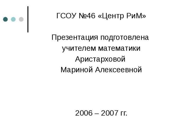 ГСОУ №46 «Центр РиМ» ГСОУ №46 «Центр РиМ» Презентация подготовлена учителем математики Аристарховой Мариной Алексеевной 2006 – 2007 гг.
