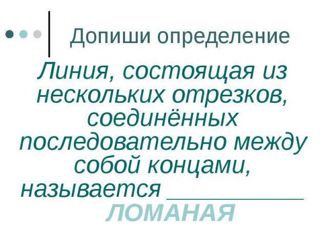 Допиши определение Линия, состоящая из нескольких отрезков, соединённых последовательно между собой концами, называется __________