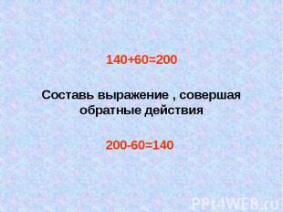 140+60=200 140+60=200 Составь выражение , совершая обратные действия 200-60=140
