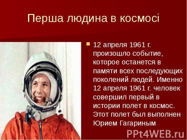 Перша людина в космосі 12 апреля 1961 г. произошло событие, которое останется в памяти всех последующих поколений людей. Именно 12 апреля 1961 г. человек совершил первый в истории полет в космос. Этот полет был выполнен Юрием Гагариным