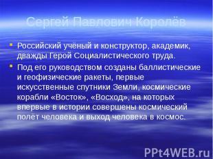 Сергей Павлович Королёв Российский учёный и конструктор, академик, дважды Герой