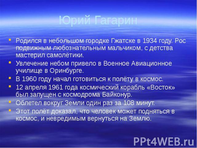 Юрий Гагарин Родился в небольшом городке Гжатске в 1934 году. Рос подвижным любознательным мальчиком, с детства мастерил самолётики. Увлечение небом привело в Военное Авиационное училище в Оринбурге. В 1960 году начал готовиться к полёту в космос. 1…