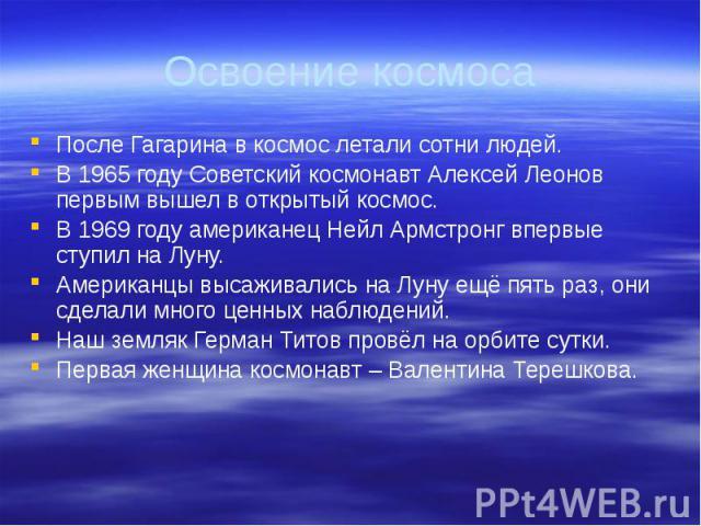 Освоение космоса После Гагарина в космос летали сотни людей. В 1965 году Советский космонавт Алексей Леонов первым вышел в открытый космос. В 1969 году американец Нейл Армстронг впервые ступил на Луну. Американцы высаживались на Луну ещё пять раз, о…