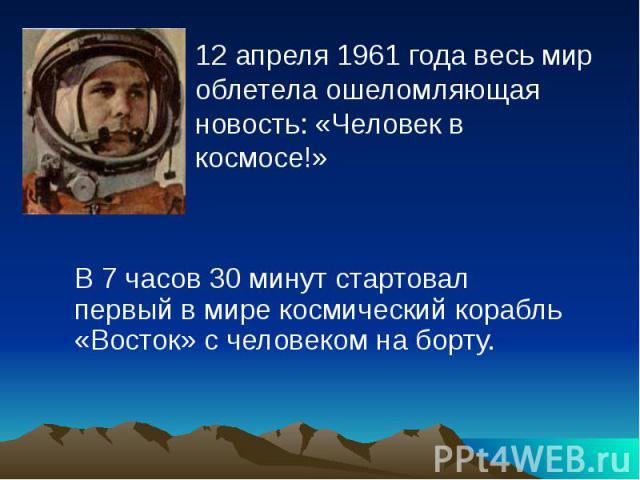 12 апреля 1961 года весь мир облетела ошеломляющая новость: «Человек в космосе!» 12 апреля 1961 года весь мир облетела ошеломляющая новость: «Человек в космосе!»