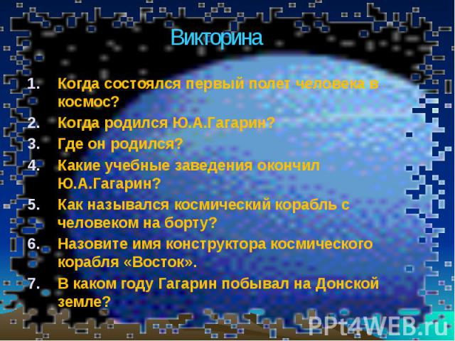 Когда состоялся первый полет человека в космос? Когда состоялся первый полет человека в космос? Когда родился Ю.А.Гагарин? Где он родился? Какие учебные заведения окончил Ю.А.Гагарин? Как назывался космический корабль с человеком на борту? Назовите …