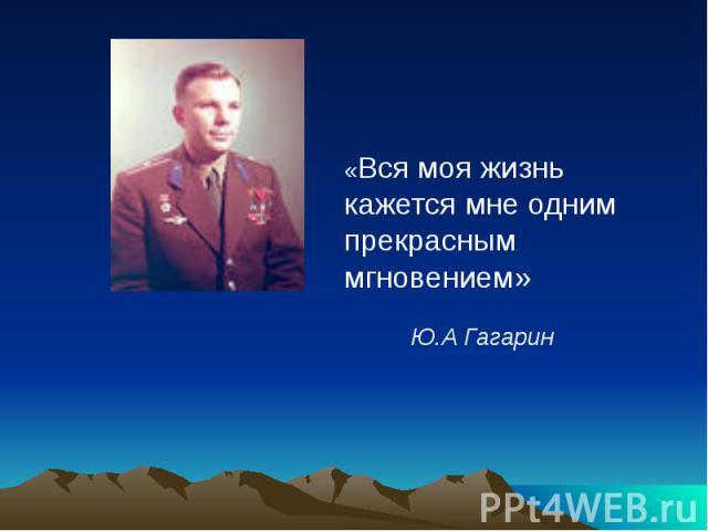 «Вся моя жизнь кажется мне одним прекрасным мгновением» Ю.А Гагарин