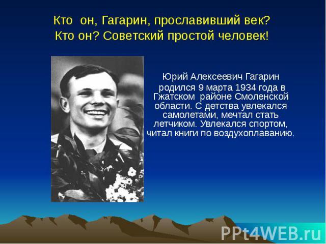 Кто он, Гагарин, прославивший век? Кто он? Советский простой человек! Юрий Алексеевич Гагарин родился 9 марта 1934 года в Гжатском районе Смоленской области. С детства увлекался самолетами, мечтал стать летчиком. Увлекался спортом, читал книги по во…