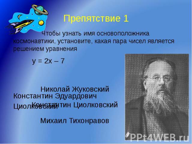 Препятствие 1 Чтобы узнать имя основоположника космонавтики, установите, какая пара чисел является решением уравнения y = 2x – 7 Константин Эдуардович Циолковский