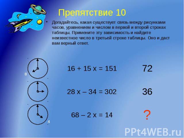 Препятствие 10 Догадайтесь, какая существует связь между рисунками часов, уравнением и числом в первой и второй строках таблицы. Примените эту зависимость и найдите неизвестное число в третьей строке таблицы. Оно и даст вам верный ответ.