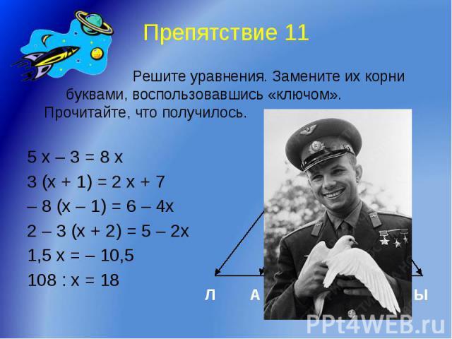 Препятствие 11 Решите уравнения. Замените их корни буквами, воспользовавшись «ключом». Прочитайте, что получилось. 5 х – 3 = 8 х 3 (х + 1) = 2 х + 7 – 8 (х – 1) = 6 – 4х 2 – 3 (х + 2) = 5 – 2х 1,5 х = – 10,5 108 : х = 18