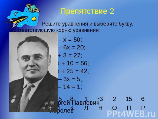 Препятствие 2 Решите уравнения и выберите букву, соответствующую корню уравнения: 58 – х = 50; 32 – 6х = 20; 4х + 3 = 27; 23х + 10 = 56; 17х + 25 = 42; 17 – 3х = 5; 3х – 14 = 1; Сергей Павлович Королев