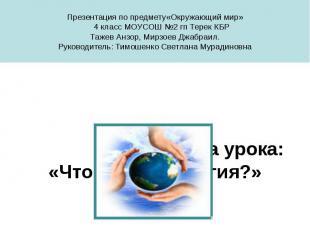 Презентация по предмету«Окружающий мир» 4 класс МОУСОШ №2 гп Терек КБР Тажев Анз