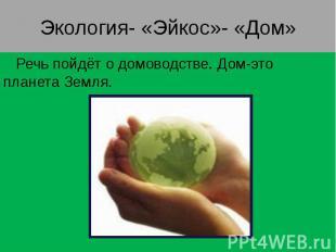 Экология- «Эйкос»- «Дом» Речь пойдёт о домоводстве. Дом-это планета Земля.