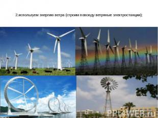 2.используем энергию ветра (строим повсюду ветряные электростанции);