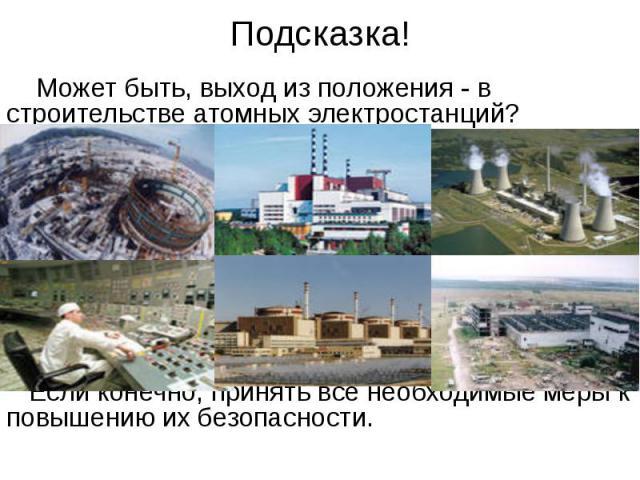Подсказка! Может быть, выход из положения - в строительстве атомных электростанций? Если конечно, принять все необходимые меры к повышению их безопасности.