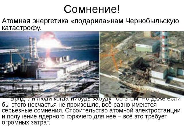 Сомнение! Атомная энергетика «подарила»нам Чернобыльскую катастрофу. Вряд ли люди когда-нибудь забудут об этом! Но даже если бы этого несчастья не произошло, всё равно имеются серьёзные сомнения. Строительство атомной электростанции и получение ядер…