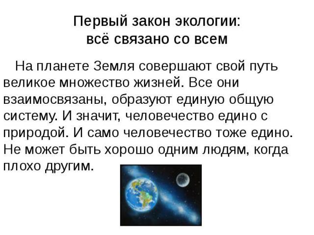 Первый закон экологии: всё связано со всем На планете Земля совершают свой путь великое множество жизней. Все они взаимосвязаны, образуют единую общую систему. И значит, человечество едино с природой. И само человечество тоже едино. Не может быть хо…