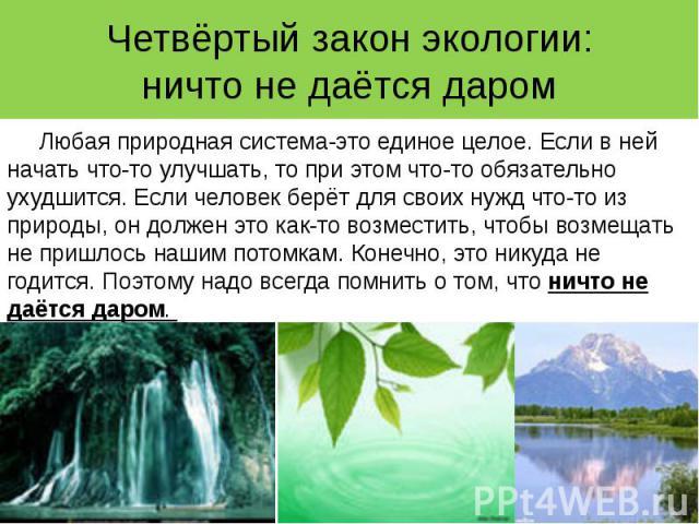 Четвёртый закон экологии: ничто не даётся даром Любая природная система-это единое целое. Если в ней начать что-то улучшать, то при этом что-то обязательно ухудшится. Если человек берёт для своих нужд что-то из природы, он должен это как-то возмести…