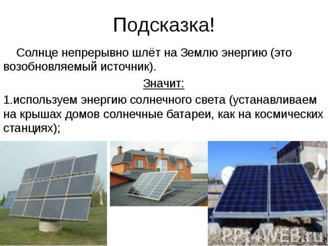 Подсказка! Солнце непрерывно шлёт на Землю энергию (это возобновляемый источник). Значит: 1.используем энергию солнечного света (устанавливаем на крышах домов солнечные батареи, как на космических станциях);