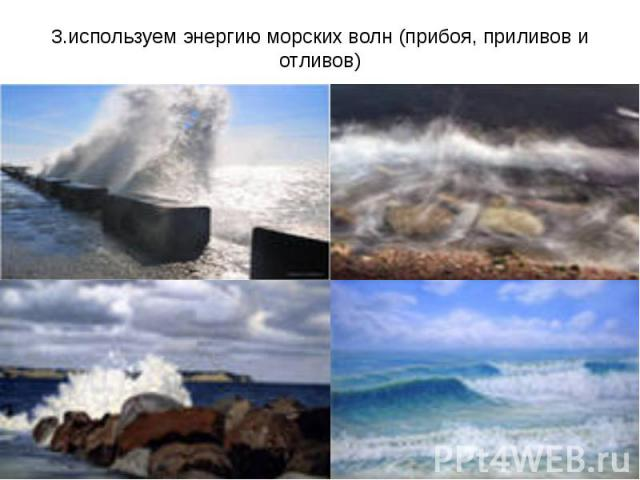 3.используем энергию морских волн (прибоя, приливов и отливов)