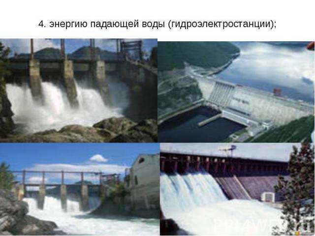 4. энергию падающей воды (гидроэлектростанции);