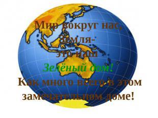 Мир вокруг нас, Земля- это наш Зелёный дом! Как много всего в этом замечательном