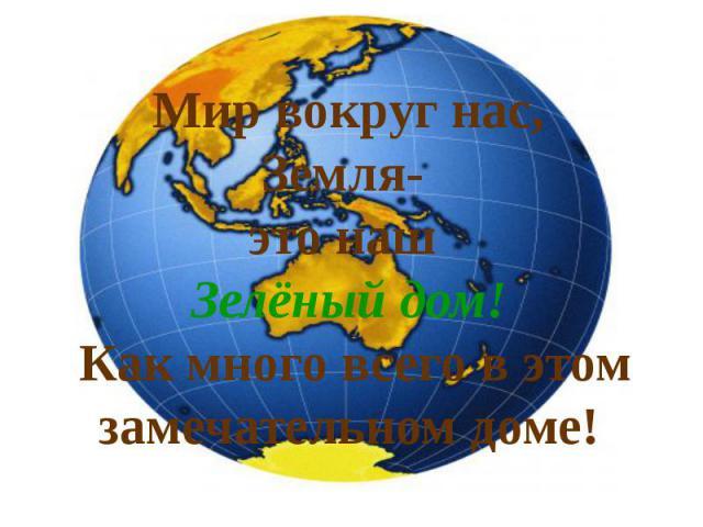 Мир вокруг нас, Земля- это наш Зелёный дом! Как много всего в этом замечательном доме!