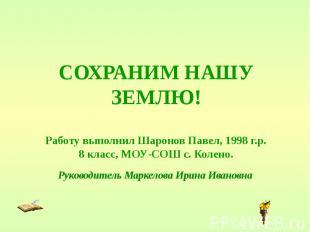 СОХРАНИМ НАШУ ЗЕМЛЮ! Работу выполнил Шаронов Павел, 1998 г.р. 8 класс, МОУ-СОШ с