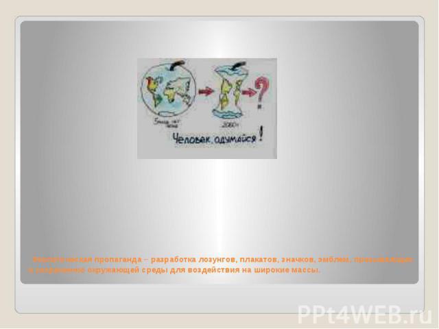 Экологическая пропаганда – разработка лозунгов, плакатов, значков, эмблем, призывающих к сохранению окружающей среды для воздействия на широкие массы.